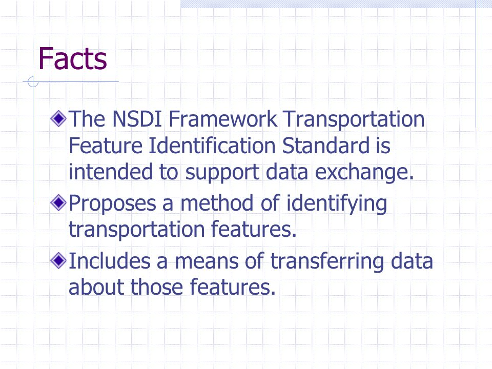 Facts The NSDI Framework Transportation Feature Identification Standard is intended to support data exchange. Proposes a method of identifying transpo