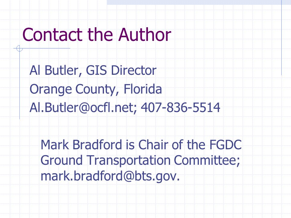 Contact the Author Al Butler, GIS Director Orange County, Florida Al.Butler@ocfl.net; 407-836-5514 Mark Bradford is Chair of the FGDC Ground Transport