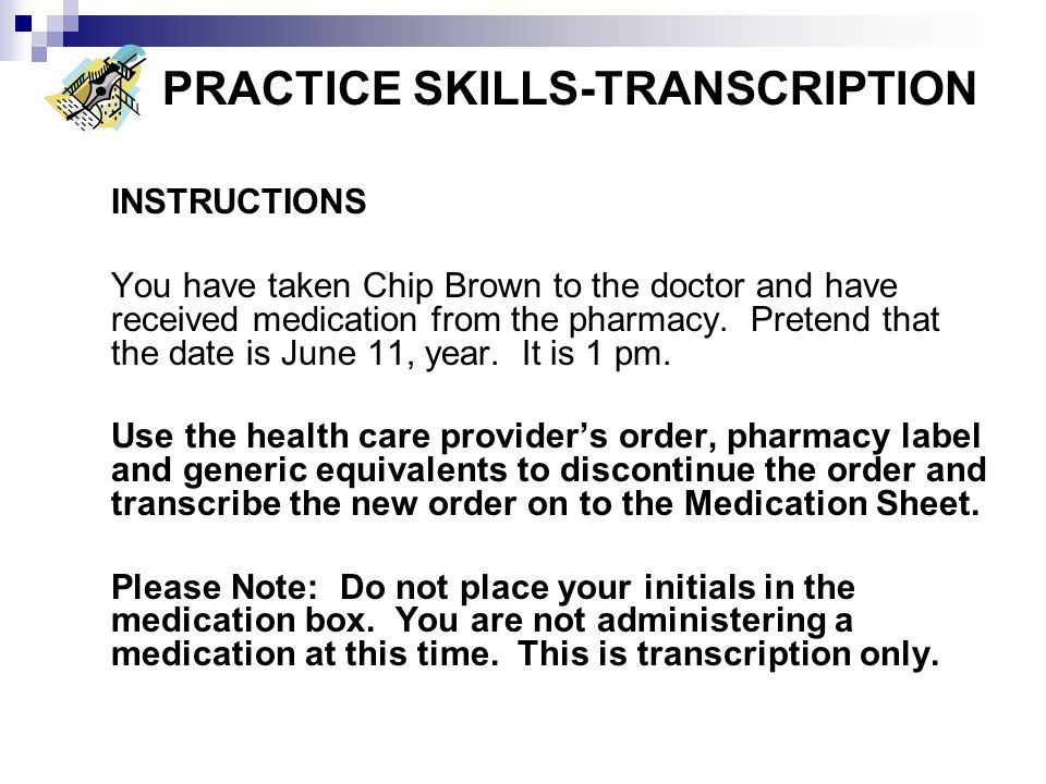 PRACTICE SKILLS-TRANSCRIPTION INSTRUCTIONS You have taken Chip Brown to the doctor and have received medication from the pharmacy. Pretend that the da