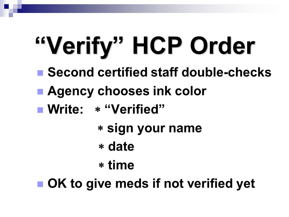 """""""Verify"""" HCP Order Second certified staff double-checks Agency chooses ink color Write:  """"Verified""""  sign your name  date  time OK to give meds if"""