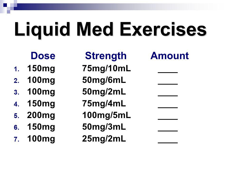 Liquid Med Exercises Dose StrengthAmount 1. 150mg75mg/10mL ____ 2. 100mg50mg/6mL ____ 3. 100mg50mg/2mL ____ 4. 150mg75mg/4mL ____ 5. 200mg100mg/5mL __