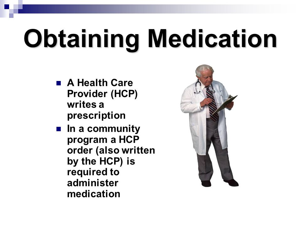 Obtaining Medication A Health Care Provider (HCP) writes a prescription In a community program a HCP order (also written by the HCP) is required to ad