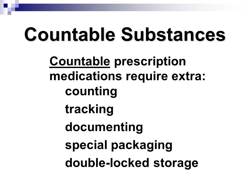 Countable Substances Countable prescription medications require extra: counting tracking documenting special packaging double-locked storage