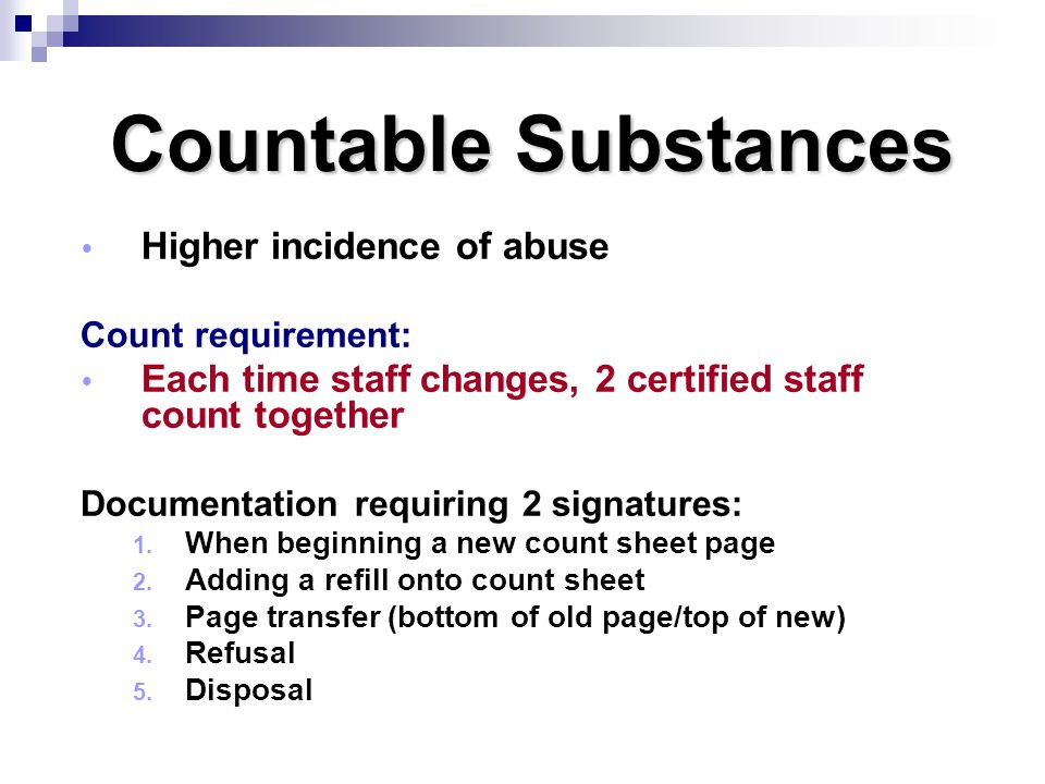 Countable Substances  Higher incidence of abuse Count requirement:  Each time staff changes, 2 certified staff count together Documentation requirin