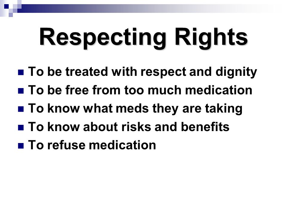 Respecting Rights To be treated with respect and dignity To be free from too much medication To know what meds they are taking To know about risks and