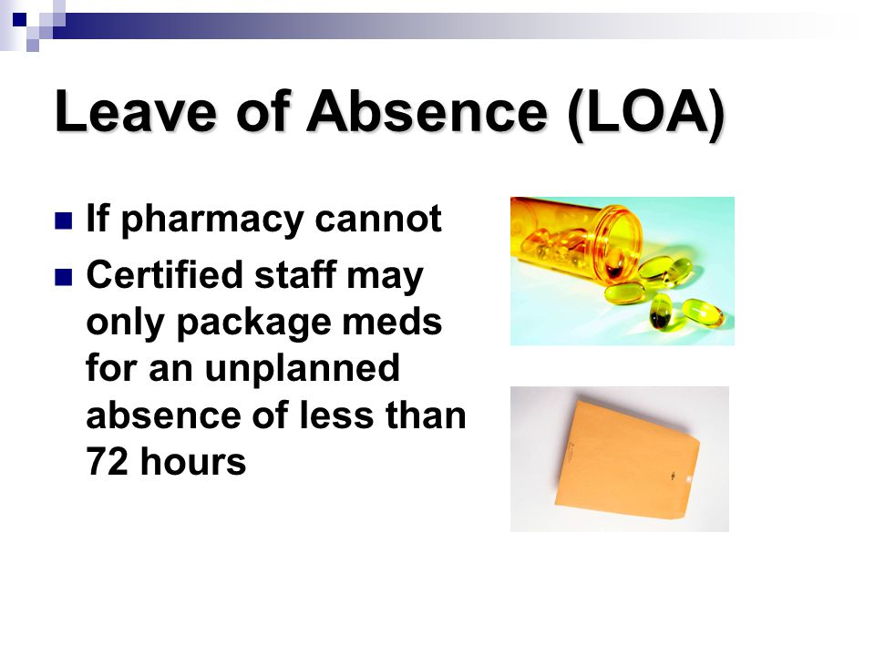 Leave of Absence (LOA) If pharmacy cannot Certified staff may only package meds for an unplanned absence of less than 72 hours