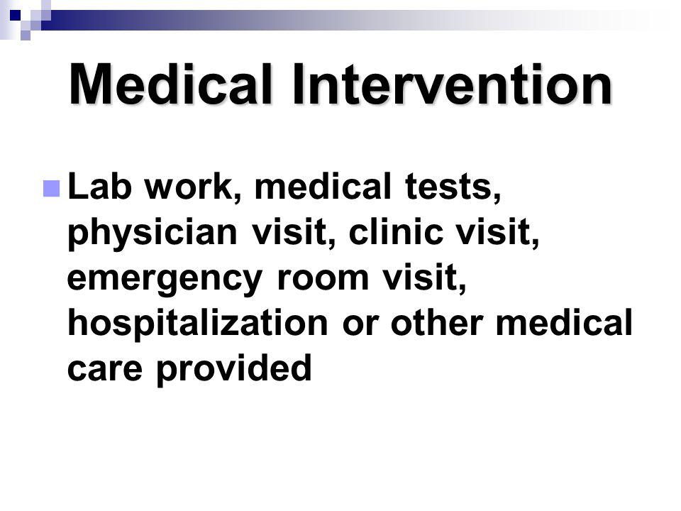 Medical Intervention Lab work, medical tests, physician visit, clinic visit, emergency room visit, hospitalization or other medical care provided