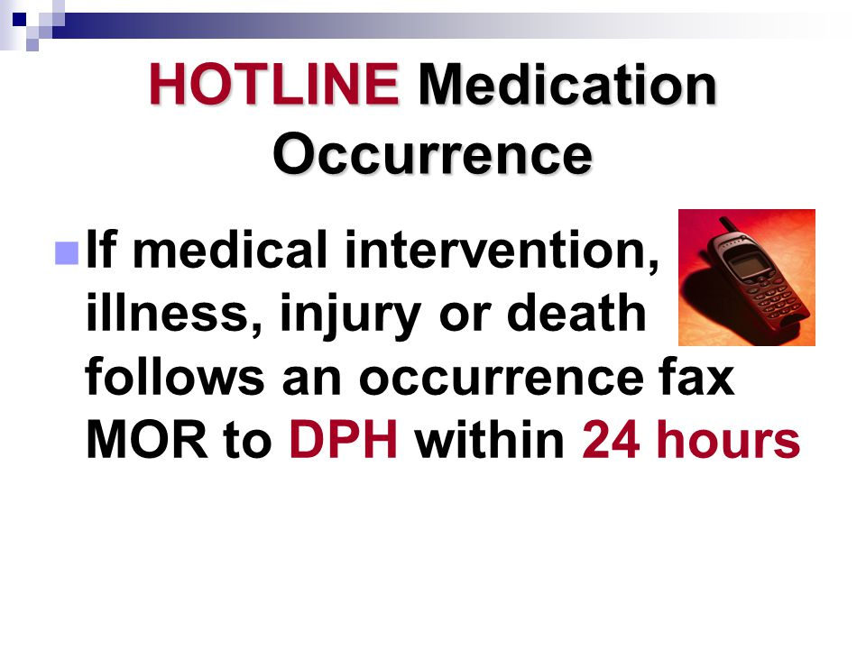 HOTLINE Medication Occurrence If medical intervention, illness, injury or death follows an occurrence fax MOR to DPH within 24 hours