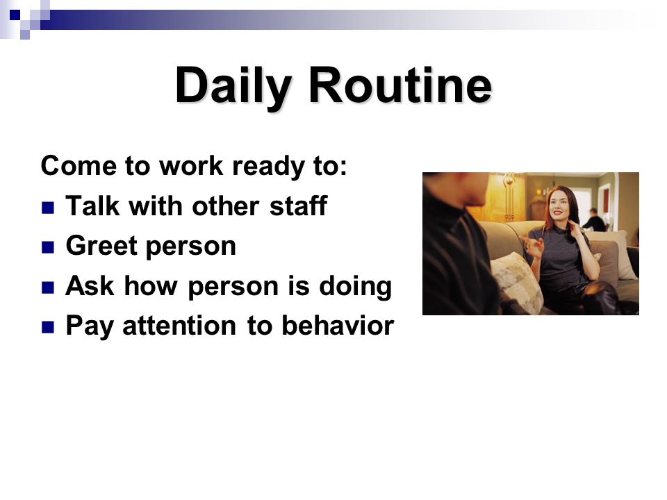 Daily Routine Come to work ready to: Talk with other staff Greet person Ask how person is doing Pay attention to behavior