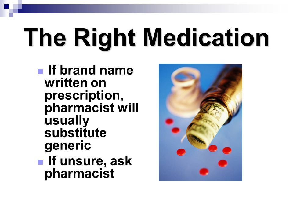The Right Medication If brand name written on prescription, pharmacist will usually substitute generic If unsure, ask pharmacist