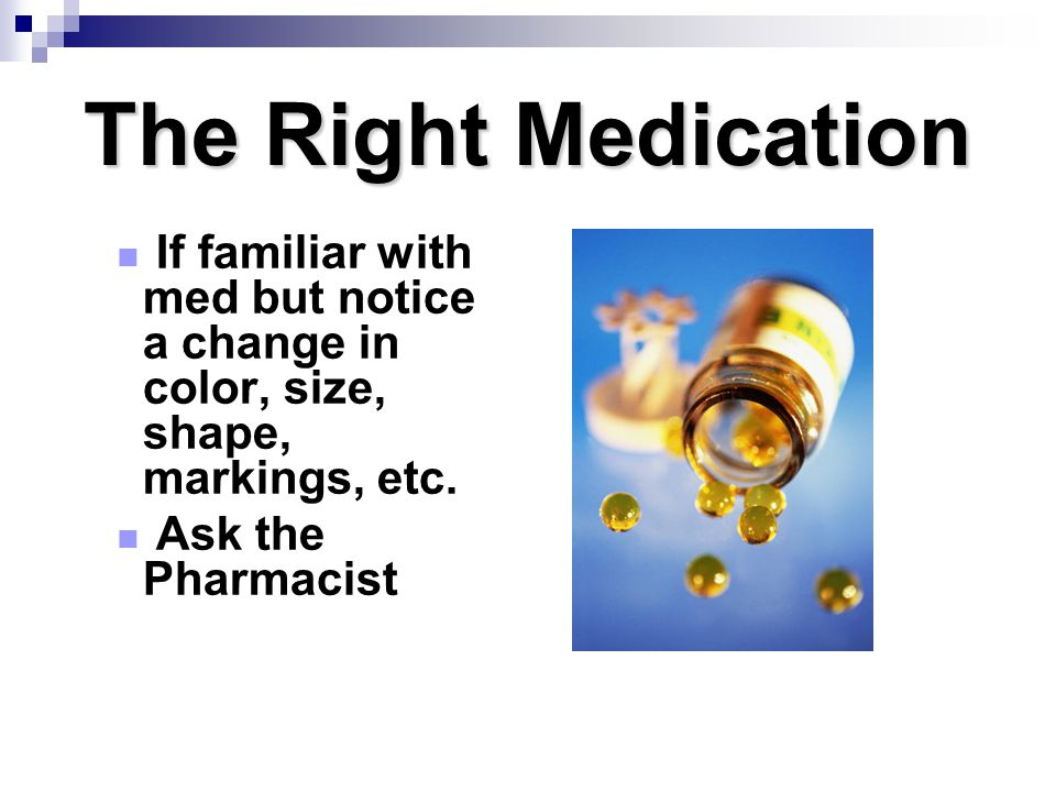 The Right Medication If familiar with med but notice a change in color, size, shape, markings, etc. Ask the Pharmacist