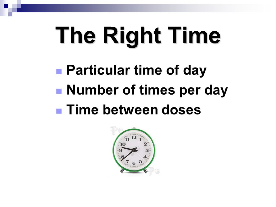 The Right Time Particular time of day Number of times per day Time between doses