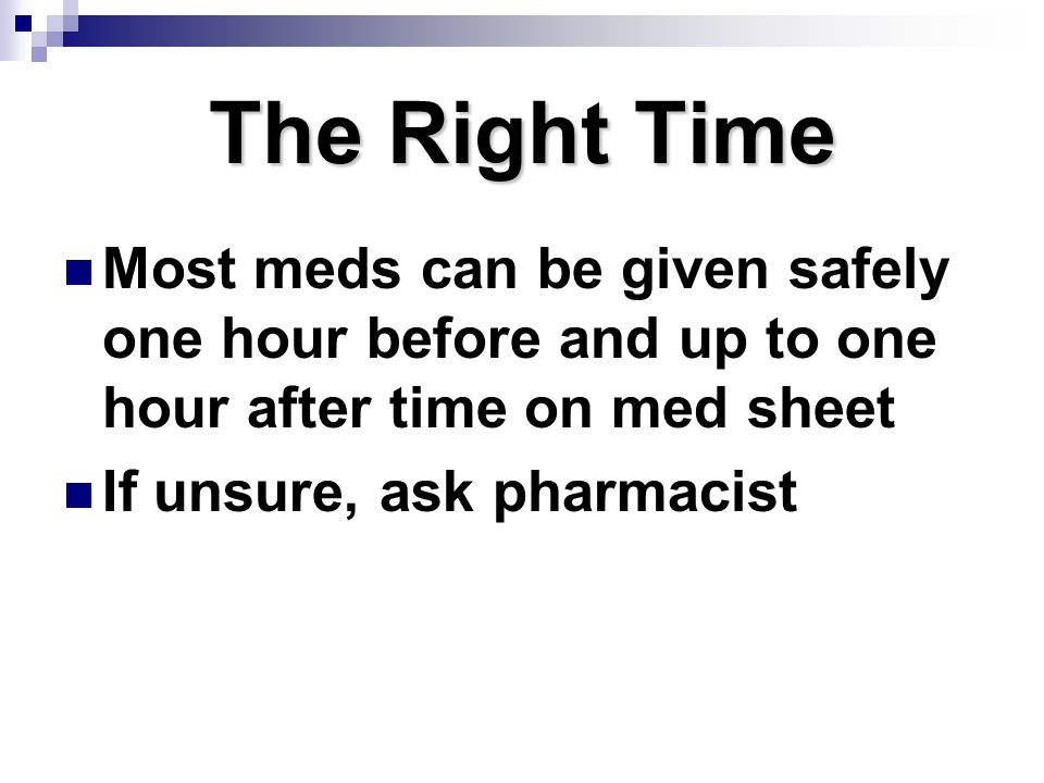 The Right Time Most meds can be given safely one hour before and up to one hour after time on med sheet If unsure, ask pharmacist