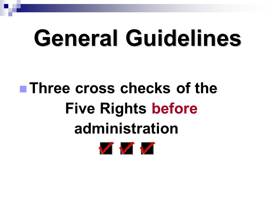 General Guidelines Three cross checks of the Five Rights before administration