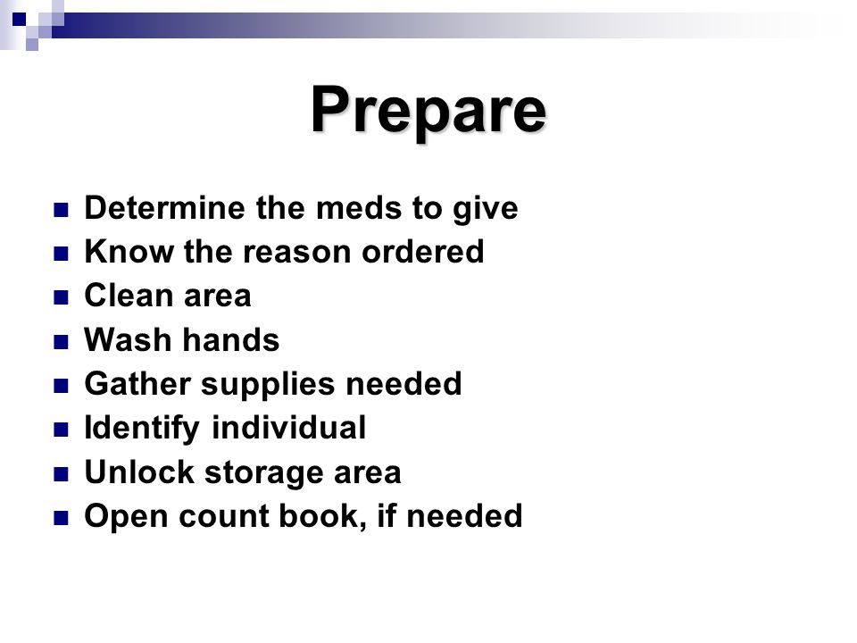 Prepare Determine the meds to give Know the reason ordered Clean area Wash hands Gather supplies needed Identify individual Unlock storage area Open c