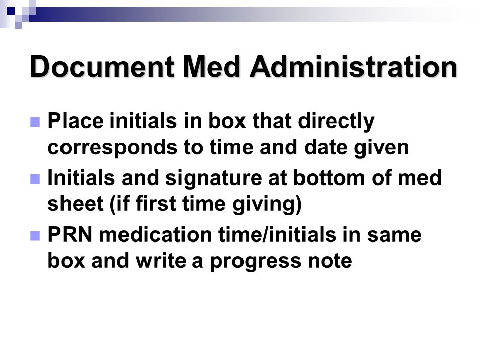 Document Med Administration Place initials in box that directly corresponds to time and date given Initials and signature at bottom of med sheet (if f