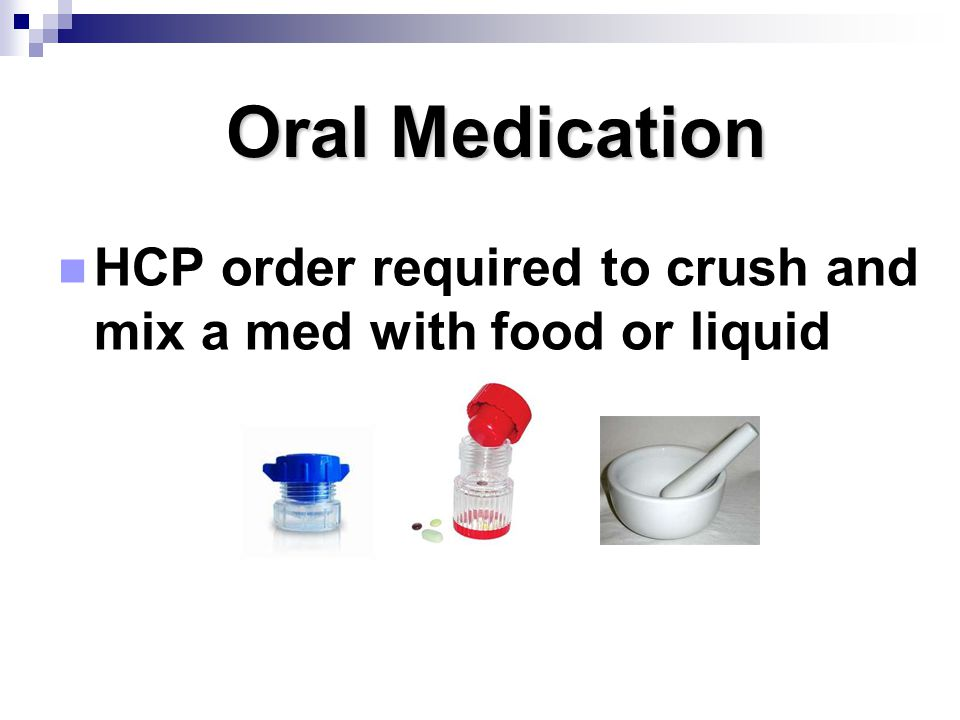 Oral Medication Oral Medication HCP order required to crush and mix a med with food or liquid