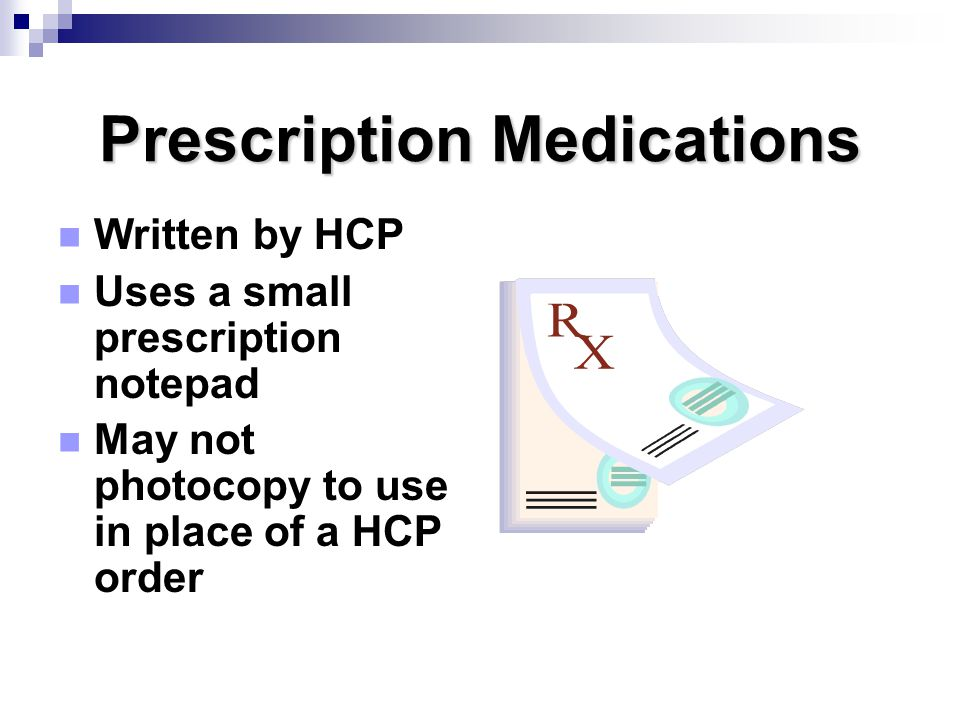 Prescription Medications Written by HCP Uses a small prescription notepad May not photocopy to use in place of a HCP order