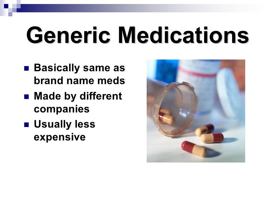 Generic Medications Basically same as brand name meds Made by different companies Usually less expensive