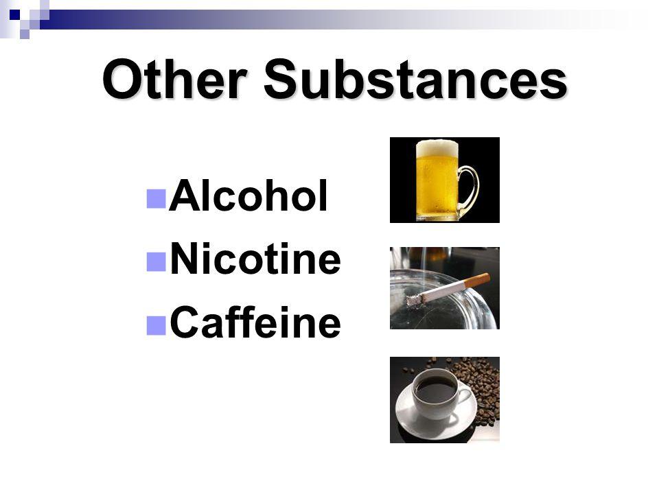 Other Substances Alcohol Nicotine Caffeine