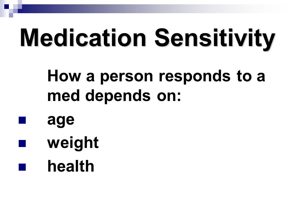 Medication Sensitivity How a person responds to a med depends on: age weight health