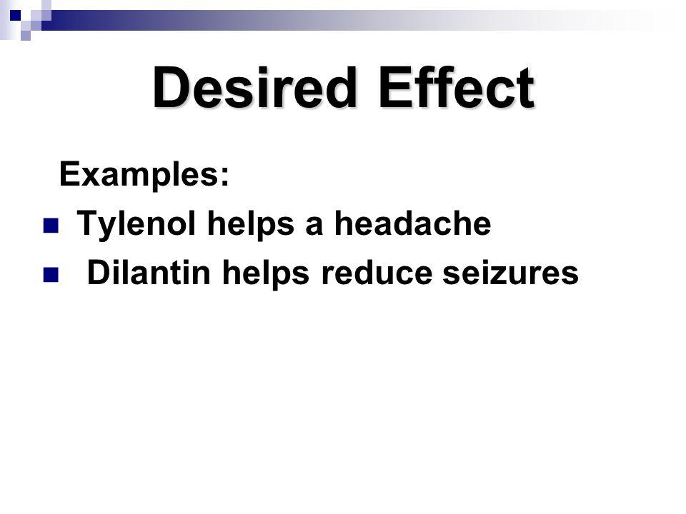 Desired Effect Examples: Tylenol helps a headache Dilantin helps reduce seizures