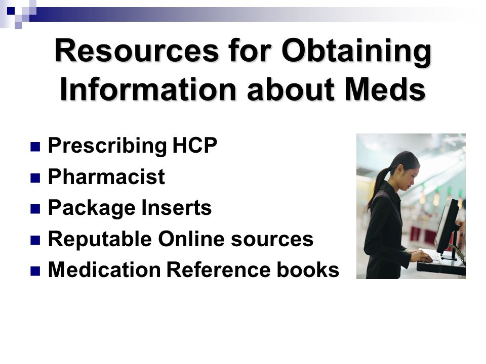 Resources for Obtaining Information about Meds Prescribing HCP Pharmacist Package Inserts Reputable Online sources Medication Reference books
