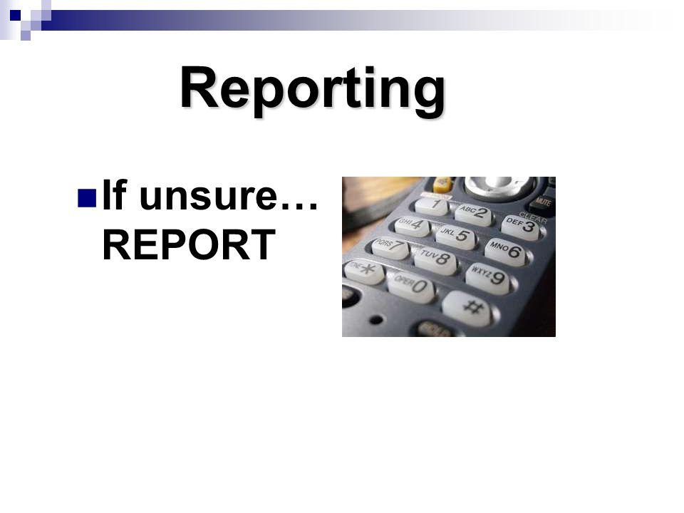 Reporting If unsure… REPORT