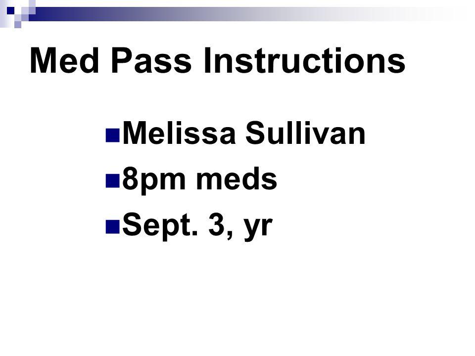 Med Pass Instructions Melissa Sullivan 8pm meds Sept. 3, yr