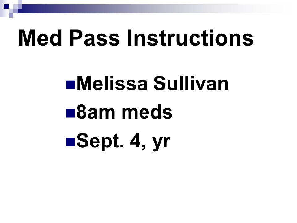 Med Pass Instructions Melissa Sullivan 8am meds Sept. 4, yr