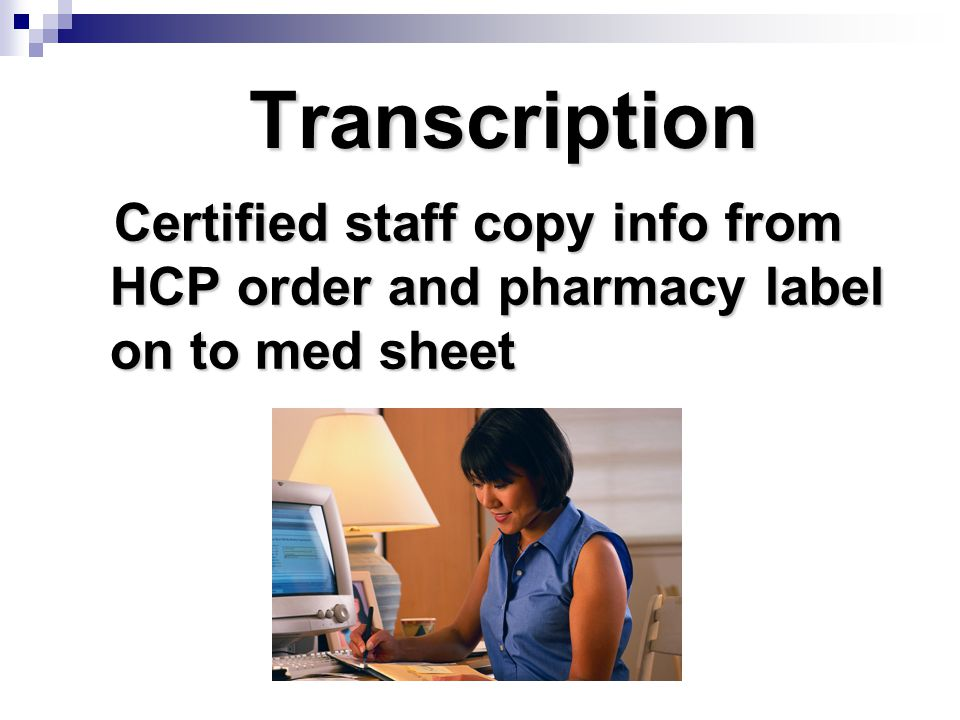 Transcription Certified staff copy info from HCP order and pharmacy label on to med sheet Certified staff copy info from HCP order and pharmacy label