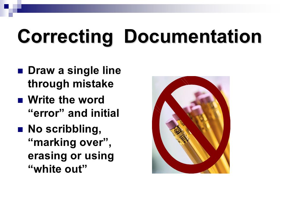 """Correcting Documentation Draw a single line through mistake Write the word """"error"""" and initial No scribbling, """"marking over"""", erasing or using """"white"""