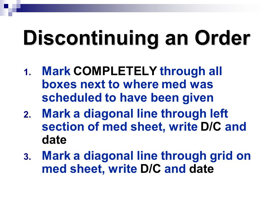 Discontinuing an Order 1. Mark COMPLETELY through all boxes next to where med was scheduled to have been given 2. Mark a diagonal line through left se