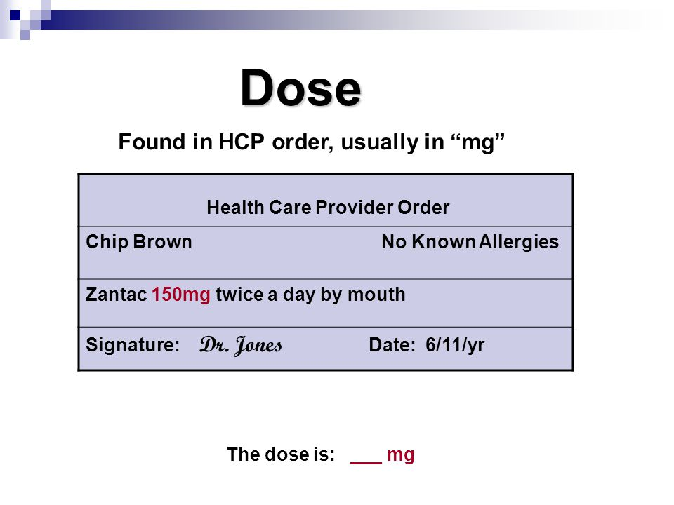 """Dose Found in HCP order, usually in """"mg"""" The dose is: ___ mg Health Care Provider Order Chip Brown No Known Allergies Zantac 150mg twice a day by mout"""