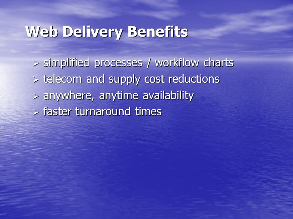 Web Delivery Benefits  simplified processes / workflow charts  telecom and supply cost reductions  anywhere, anytime availability  faster turnaround times
