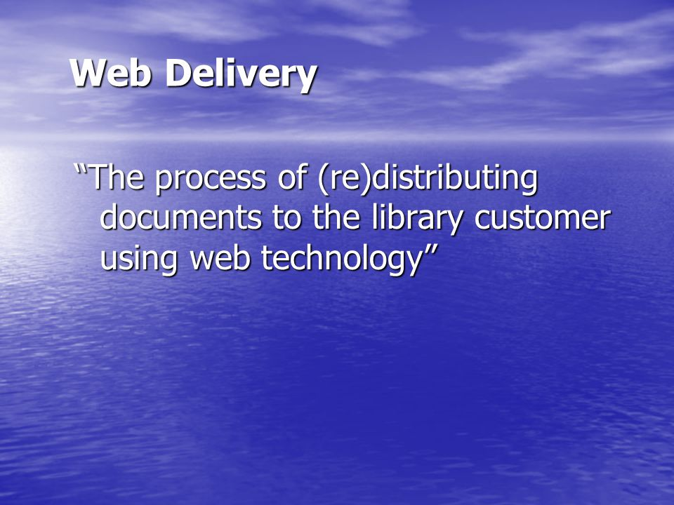 Web Delivery The process of (re)distributing documents to the library customer using web technology