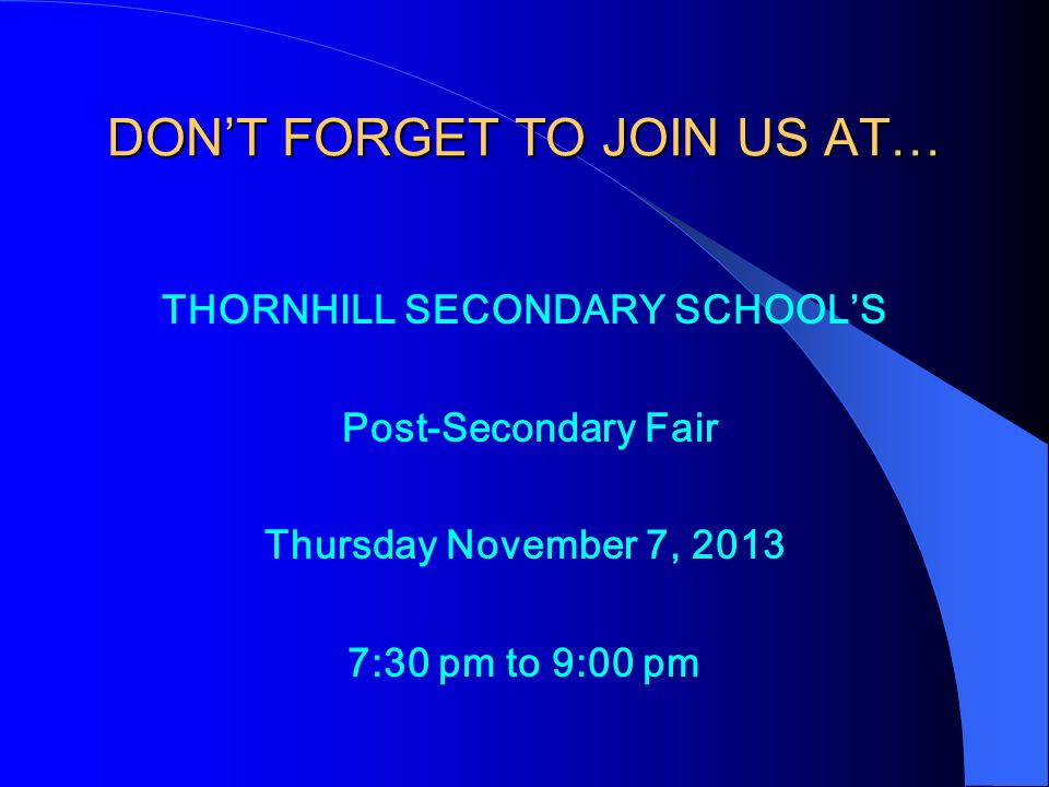 DON'T FORGET TO JOIN US AT… THORNHILL SECONDARY SCHOOL'S Post-Secondary Fair Thursday November 7, 2013 7:30 pm to 9:00 pm
