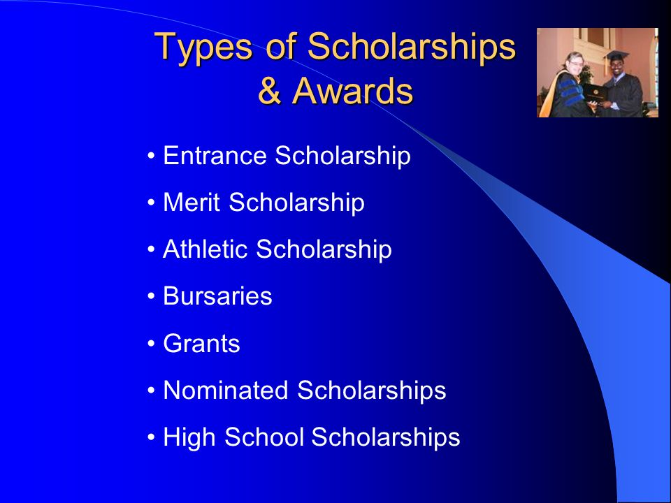 Types of Scholarships & Awards Entrance Scholarship Merit Scholarship Athletic Scholarship Bursaries Grants Nominated Scholarships High School Scholarships