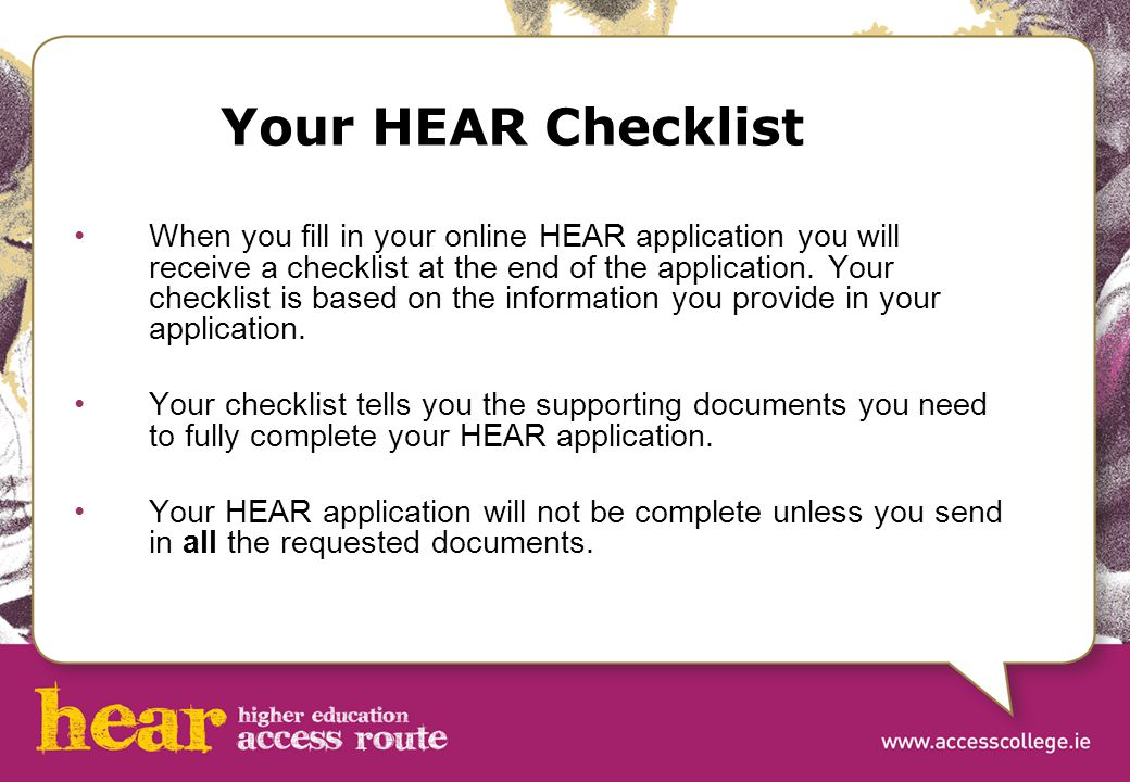 Your HEAR Checklist When you fill in your online HEAR application you will receive a checklist at the end of the application. Your checklist is based