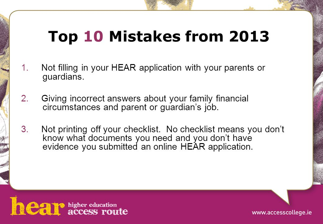 Top 10 Mistakes from 2013 1. Not filling in your HEAR application with your parents or guardians. 2. Giving incorrect answers about your family financ