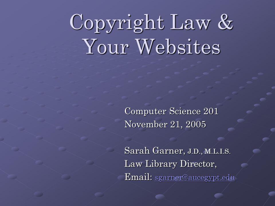 Copyright Law & Your Websites Computer Science 201 November 21, 2005 Sarah Garner, J.D., M.L.I.S.