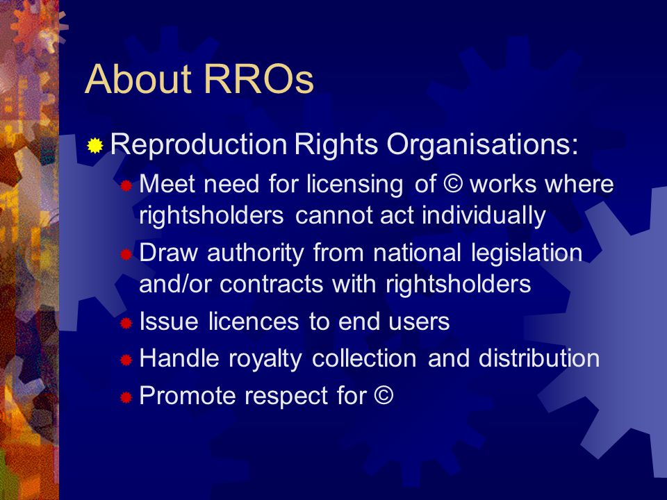 What an RRO licence usually authorises:  Copying of a portion of a publication  In limited numbers of copies  For internal use of institutional users  Access to other countries' © works through agreements between RROs