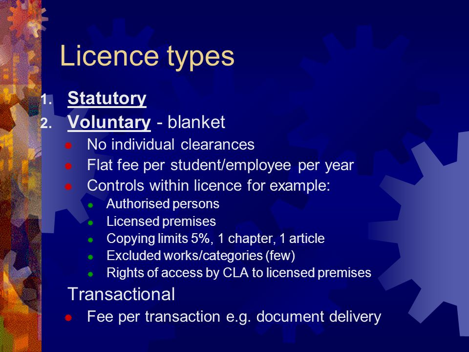 Outline of typical licence: Higher education CLA UK  Type:Blanket  Photocopy/scan:Photocopy with scanning option (trial)  Fee metric:FTES  Fee:£4.42  Extent limit:Standard  Authorised Persons: All staff and students  Negotiating body:UUK  Copy from copies: Yes subject to conditions  Survey rights:Yes CLA has right to survey  Audit rights:Yes subject to conditions  Storage restrictions:No (photocopying) yes (scanning)