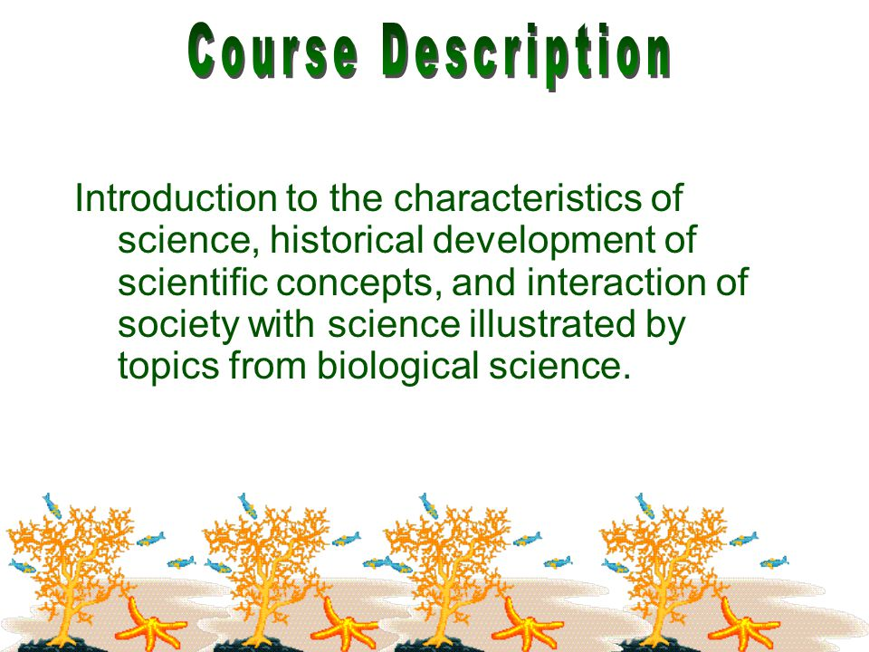 Introduction to the characteristics of science, historical development of scientific concepts, and interaction of society with science illustrated by topics from biological science.