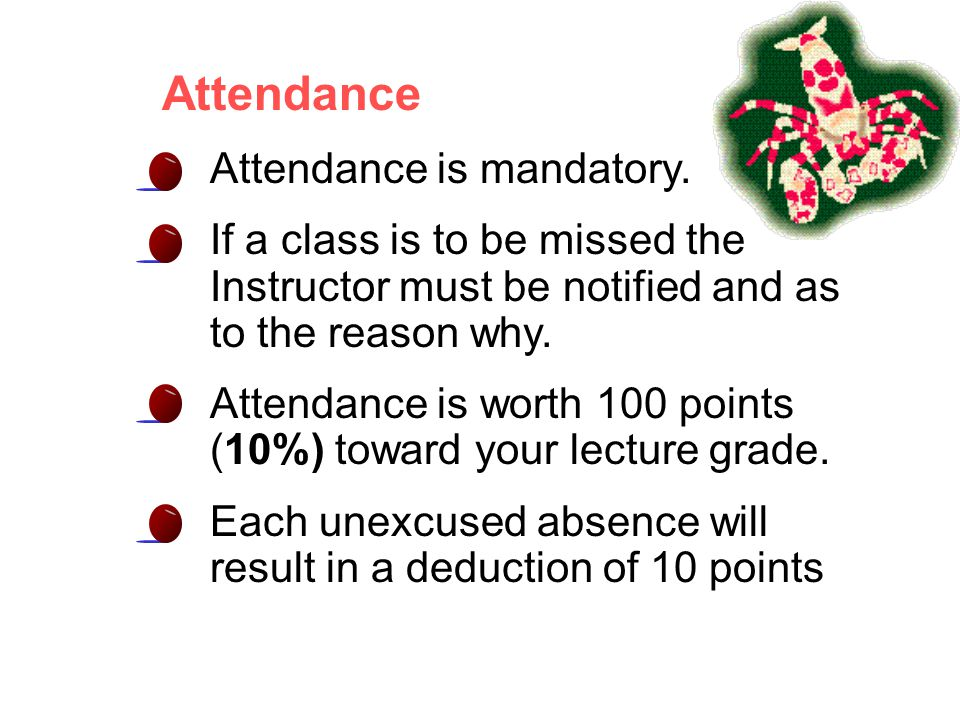 Attendance Attendance is mandatory. If a class is to be missed the Instructor must be notified and as to the reason why. Attendance is worth 100 point