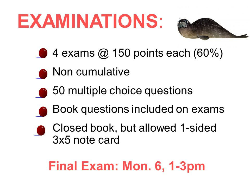 4 exams @ 150 points each (60%) Non cumulative 50 multiple choice questions Book questions included on exams Closed book, but allowed 1-sided 3x5 note card Final Exam: Mon.