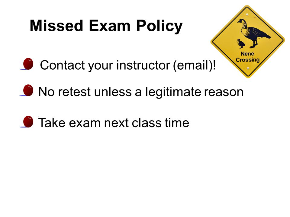 Missed Exam Policy No retest unless a legitimate reason Take exam next class time Contact your instructor (email)!