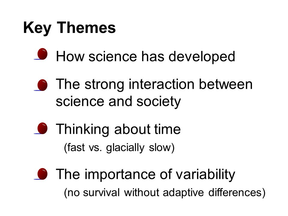 Key Themes How science has developed The strong interaction between science and society The importance of variability (no survival without adaptive di