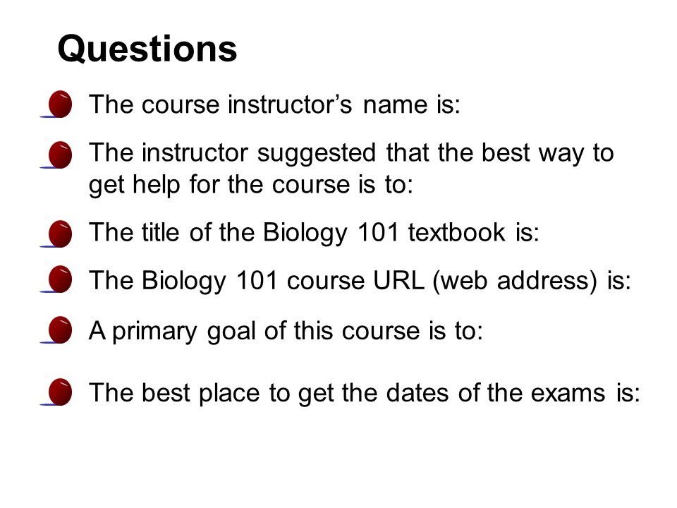 Questions The course instructor's name is: The instructor suggested that the best way to get help for the course is to: The title of the Biology 101 textbook is: The Biology 101 course URL (web address) is: A primary goal of this course is to: The best place to get the dates of the exams is: