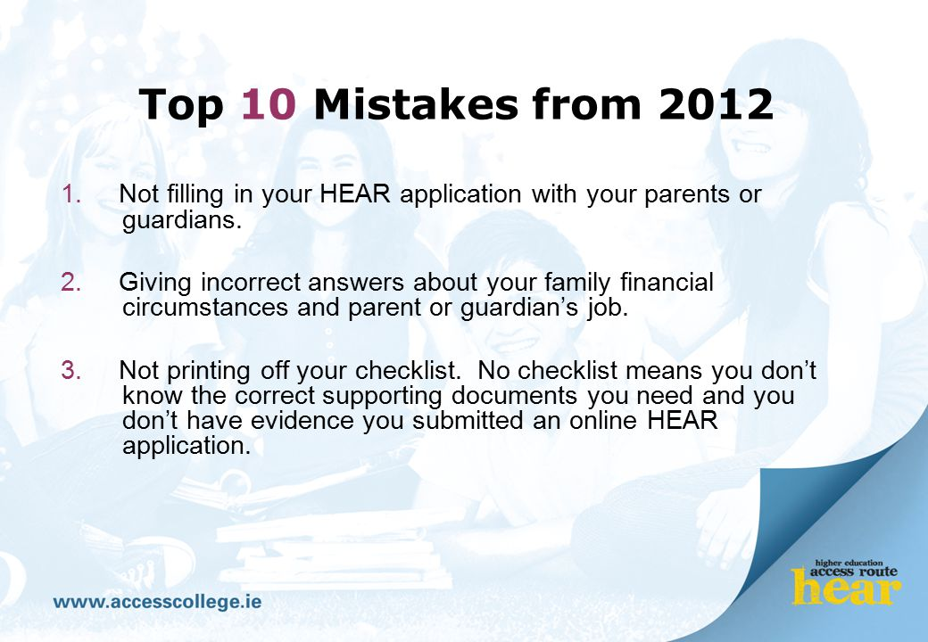 Top 10 Mistakes from 2012 1. Not filling in your HEAR application with your parents or guardians. 2. Giving incorrect answers about your family financ